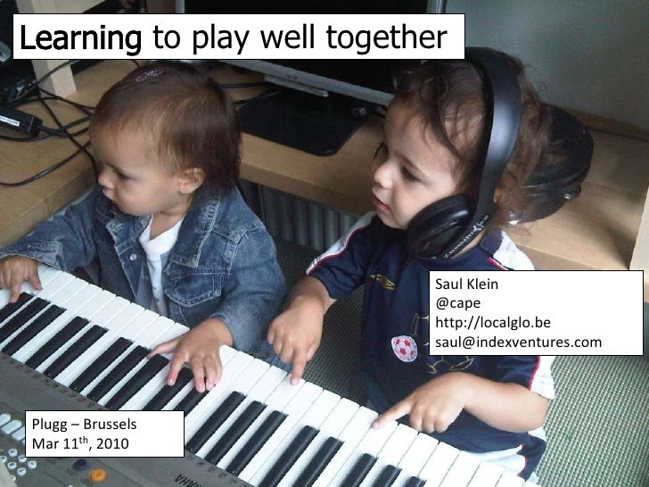 Learning to play well together<br />Saul Klein@capehttp://localglo.besaul@indexventures.com<br />Plugg – BrusselsMar 11th,...