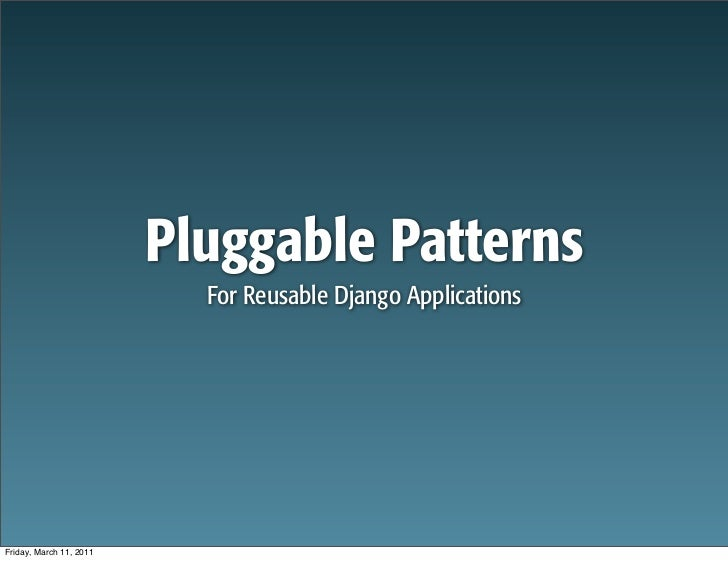 Pluggable Patterns                           For Reusable Django ApplicationsFriday, March 11, 2011