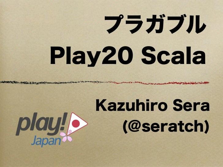 プラガブルPlay20 Scala   Kazuhiro Sera      (@seratch)
