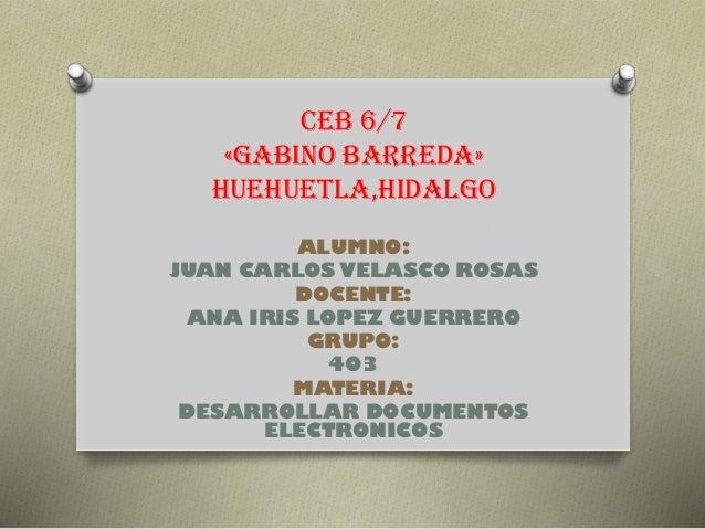 CEB 6/7 «GABINO BARREDA» HUEHUETLA,HIDALGO ALUMNO: JUAN CARLOS VELASCO ROSAS DOCENTE: ANA IRIS LOPEZ GUERRERO GRUPO: 403 M...