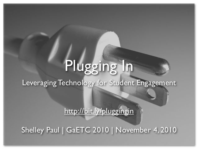 Plugging In Leveraging Technology for Student Engagement http://bit.ly/pluggingin Shelley Paul | GaETC 2010 | November 4, ...
