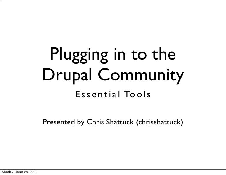 Plugging in to the                         Drupal Community                                  E s s e n t i a l To o l s   ...