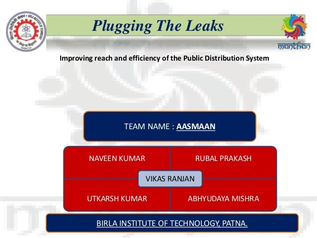 Plugging The Leaks TEAM DETAILS Improving reach and efficiency of the Public Distribution System TEAM NAME : AASMAAN NAVEE...