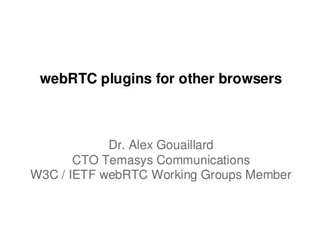 webRTC plugins for other browsers Dr. Alex Gouaillard CTO Temasys Communications W3C / IETF webRTC Working Groups Member