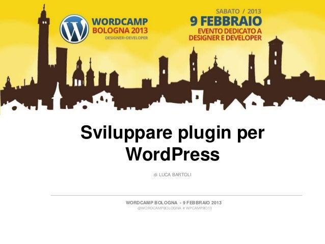 Sviluppare plugin per     WordPress               di LUCA BARTOLI     WORDCAMP BOLOGNA - 9 FEBBRAIO 2013         @WORDCAMP...