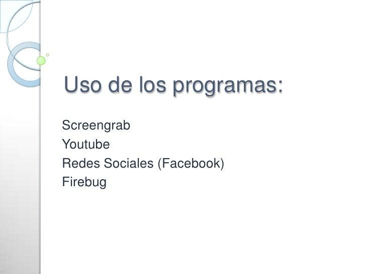 Uso de los programas:<br />Screengrab<br />Youtube<br />Redes Sociales (Facebook)<br />Firebug<br />