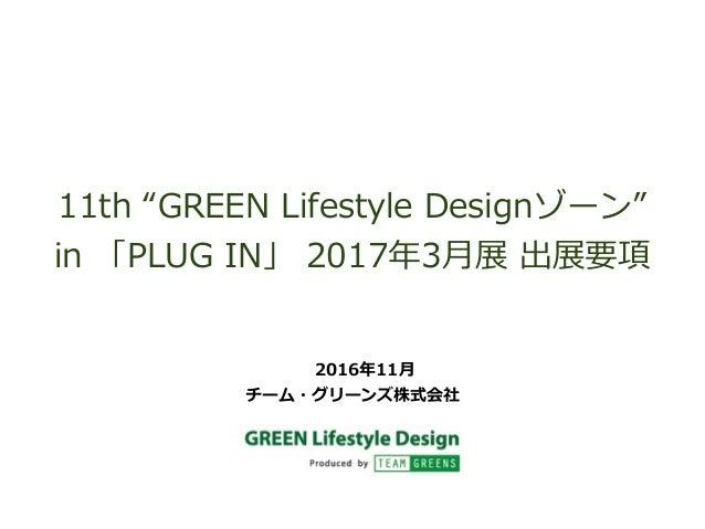 """11th """"GREEN Lifestyle Designゾーン"""" in 「PLUG IN」 2017年年3⽉月展 出展要項 2016年年11⽉月 チーム・グリーンズ株式会社"""
