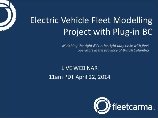 Electric Vehicle Fleet Modelling Project with Plug-in BC LIVE WEBINAR 11am PDT April 22, 2014 Matching the right EV to the...