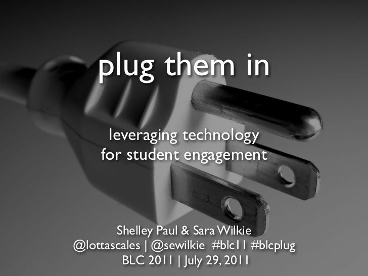 plug them in      leveraging technology     for student engagement       Shelley Paul & Sara Wilkie@lottascales | @sewilki...