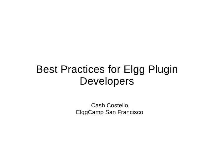 Best Practices for Elgg Plugin        Developers             Cash Costello        ElggCamp San Francisco