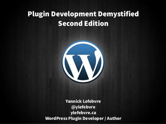 Yannick Lefebvre @ylefebvre ylefebvre.ca WordPress Plugin Developer / Author Plugin Development Demystified Second Edition