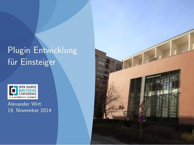 Plugin Entwicklung  für Einsteiger  Alexander Wirt  19. November 2014