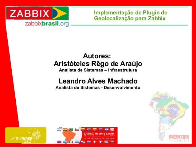 Implementação de Plugin de Geolocalização para Zabbix  Autores: Aristóteles Rêgo de Araújo Analista de Sistemas – Infraest...