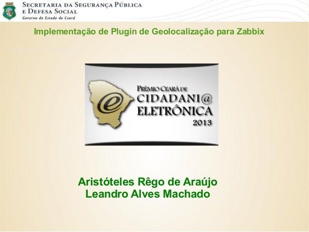 Implementação de Plugin de Geolocalização para Zabbix Aristóteles Rêgo de Araújo Leandro Alves Machado