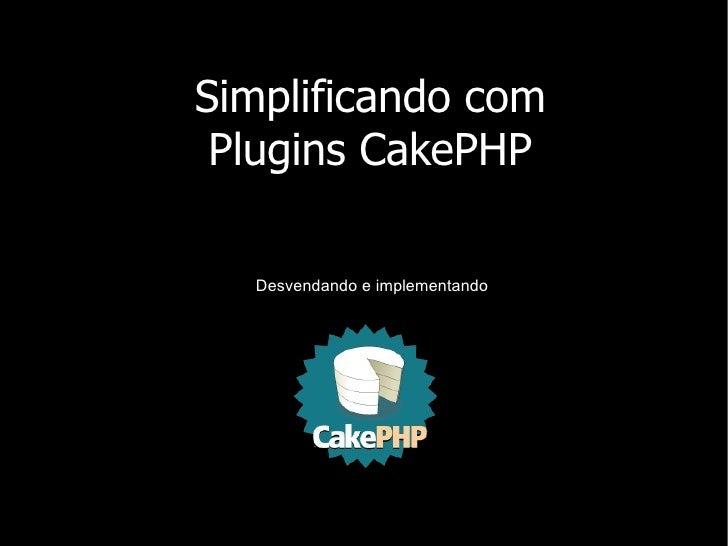 Simplificando com  Plugins CakePHP    Desvendando e implementando