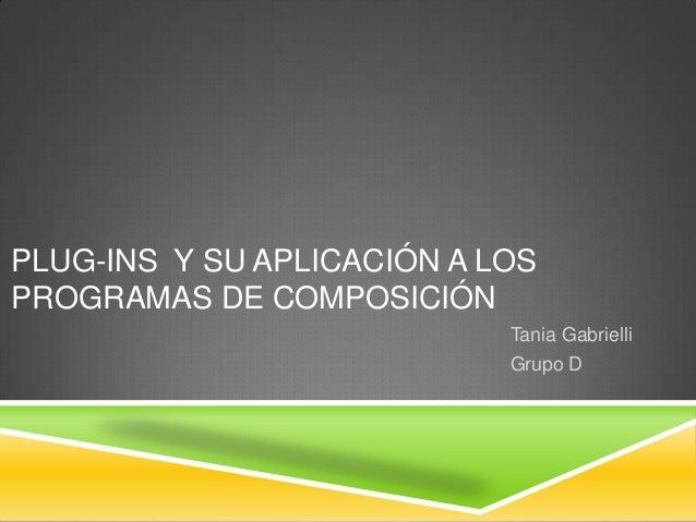 PLUG-INS Y SU APLICACIÓN A LOS PROGRAMAS DE COMPOSICIÓN Tania Gabrielli Grupo D