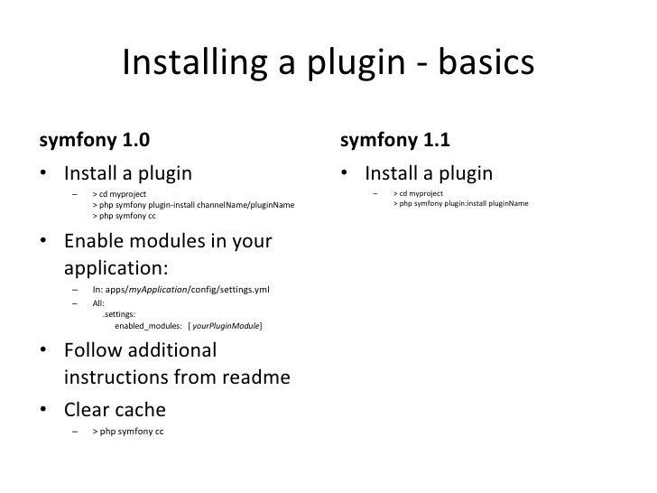 Installing a plugin - basics <ul><li>symfony 1.0 </li></ul><ul><li>Install a plugin </li></ul><ul><ul><li>> cd myproject  ...