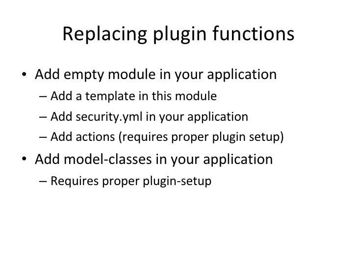 Replacing plugin functions <ul><li>Add empty module in your application </li></ul><ul><ul><li>Add a template in this modul...
