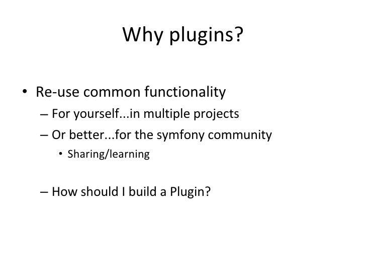 Why plugins? <ul><li>Re-use common functionality </li></ul><ul><ul><li>For yourself...in multiple projects </li></ul></ul>...