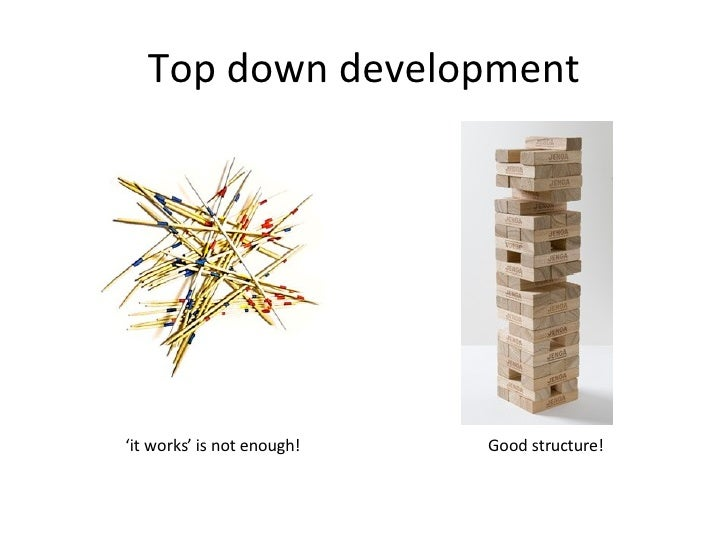 Top down development ' it works' is not enough!  Good structure!