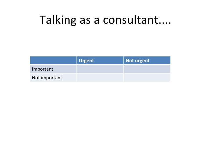 Talking as a consultant.... Urgent  Not urgent Important Not important