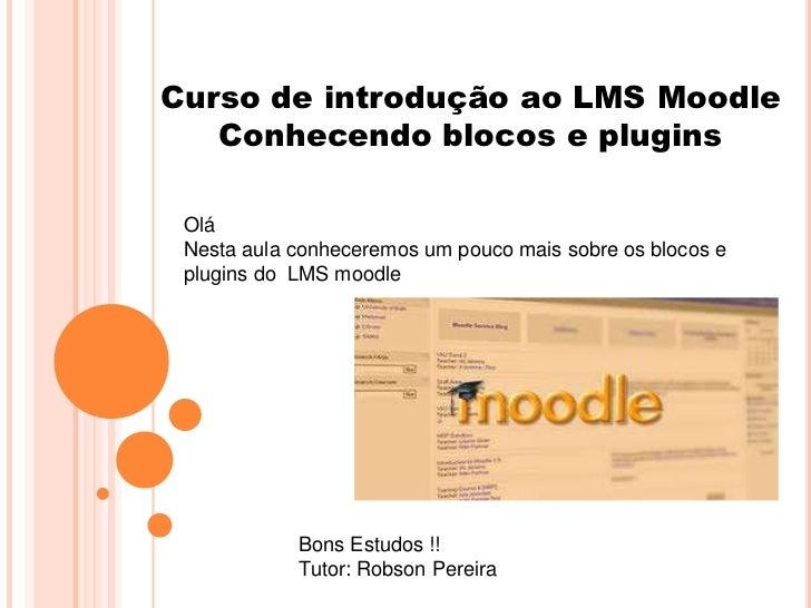 Curso de introdução ao LMS Moodle   Conhecendo blocos e plugins Olá Nesta aula conheceremos um pouco mais sobre os blocos ...