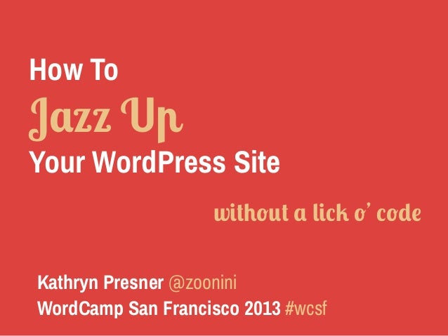 How To Jazz Up Your WordPress Site Kathryn Presner @zoonini WordCamp San Francisco 2013 #wcsf without a lick o' code