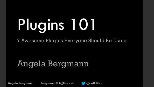 Plugins 101 7 Awesome Plugins Everyone Should Be Using Angela Bergmann Angela Bergmann bergmann311@live.com @radkitten