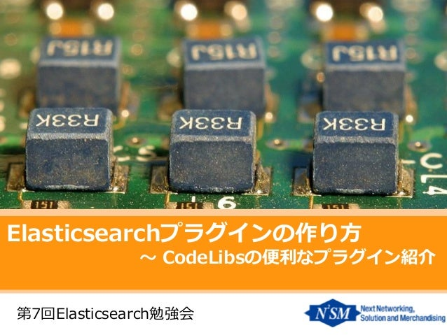 Elasticsearchプラグインの作り方  ~ CodeLibsの便利なプラグイン紹介  第7回Elasticsearch勉強会