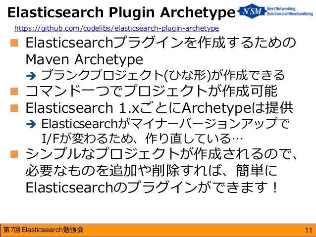 第7回Elasticsearch勉強会  Elasticsearchプラグインを作成するための Maven Archetype  ブランクプロジェクト(ひな形)が作成できる  コマンド一つでプロジェクトが作成可能  Elasticsea...