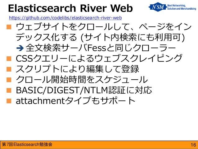 第7回Elasticsearch勉強会  ウェブサイトをクロールして、ページをイン デックス化する (サイト内検索にも利用可)  全文検索サーバFessと同じクローラー  CSSクエリーによるウェブスクレイピング  スクリプトにより編集...