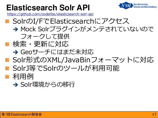 第7回Elasticsearch勉強会  SolrのI/FでElasticsearchにアクセス  Mock Solrプラグインがメンテされていないので フォークして提供  検索・更新に対応  Geoサーチにはまだ未対応  Solr形...