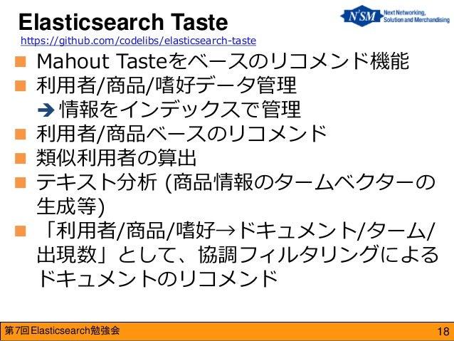 第7回Elasticsearch勉強会  Mahout Tasteをベースのリコメンド機能  利用者/商品/嗜好データ管理  情報をインデックスで管理  利用者/商品ベースのリコメンド  類似利用者の算出  テキスト分析 (商品情報...