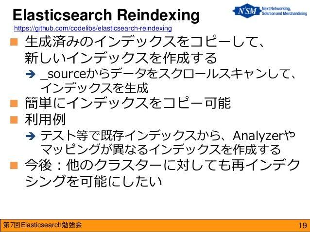第7回Elasticsearch勉強会  生成済みのインデックスをコピーして、 新しいインデックスを作成する  _sourceからデータをスクロールスキャンして、 インデックスを生成  簡単にインデックスをコピー可能  利用例  テス...