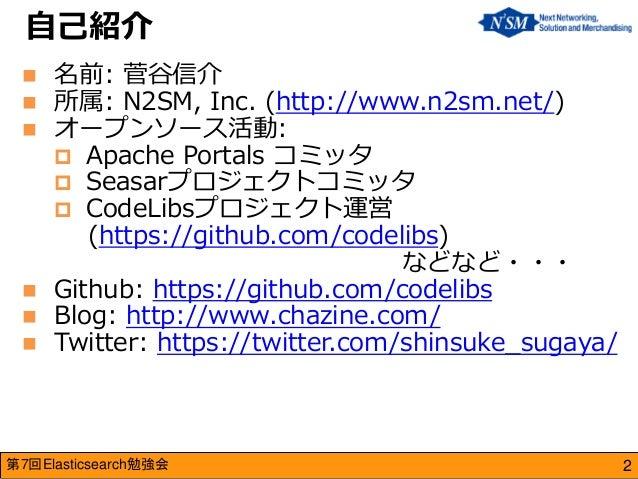 第7回Elasticsearch勉強会  名前: 菅谷信介  所属: N2SM, Inc. (http://www.n2sm.net/)  オープンソース活動:  Apache Portals コミッタ  Seasarプロジェクトコミ...