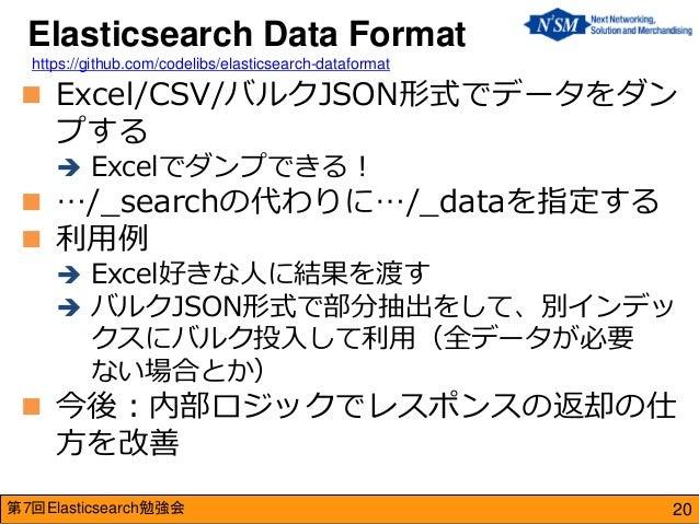 第7回Elasticsearch勉強会  Excel/CSV/バルクJSON形式でデータをダン プする  Excelでダンプできる!  …/_searchの代わりに…/_dataを指定する  利用例  Excel好きな人に結果を渡す ...