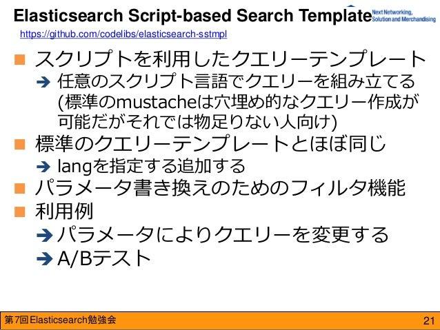 第7回Elasticsearch勉強会  スクリプトを利用したクエリーテンプレート  任意のスクリプト言語でクエリーを組み立てる (標準のmustacheは穴埋め的なクエリー作成が 可能だがそれでは物足りない人向け)  標準のクエリーテン...