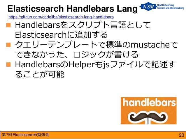 第7回Elasticsearch勉強会  Handlebarsをスクリプト言語として Elasticsearchに追加する  クエリーテンプレートで標準のmustacheで できなかった、ロジックが書ける  HandlebarsのHelp...