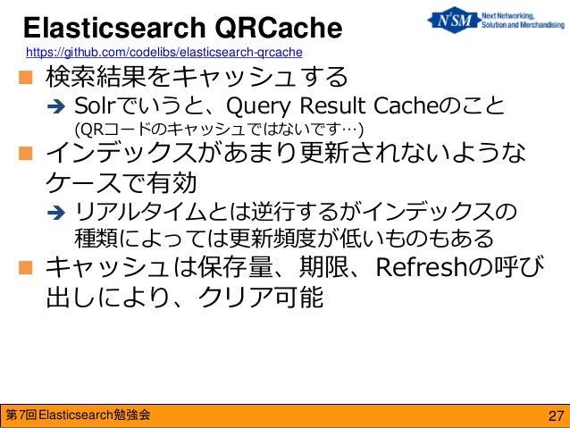 第7回Elasticsearch勉強会  検索結果をキャッシュする  Solrでいうと、Query Result Cacheのこと (QRコードのキャッシュではないです…)  インデックスがあまり更新されないような ケースで有効  リア...