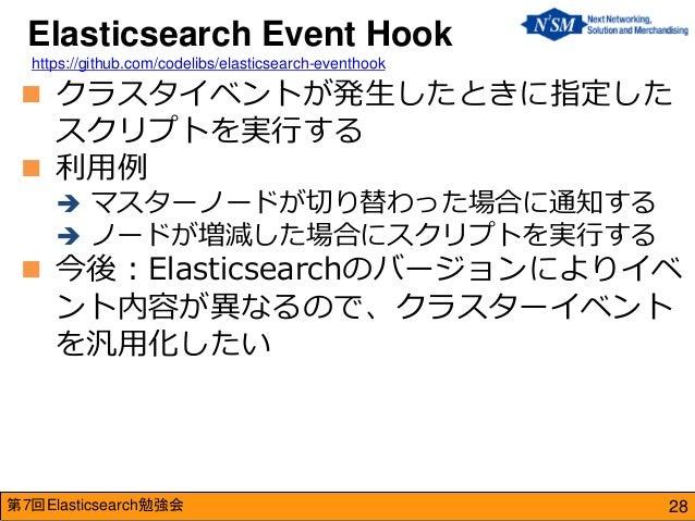 第7回Elasticsearch勉強会  クラスタイベントが発生したときに指定した スクリプトを実行する  利用例  マスターノードが切り替わった場合に通知する  ノードが増減した場合にスクリプトを実行する  今後:Elasticse...