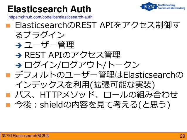 第7回Elasticsearch勉強会  ElasticsearchのREST APIをアクセス制御す るプラグイン  ユーザー管理  REST APIのアクセス管理  ログイン/ログアウト/トークン  デフォルトのユーザー管理はEl...
