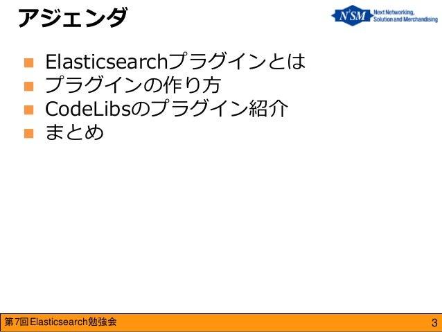 第7回Elasticsearch勉強会  アジェンダ  Elasticsearchプラグインとは  プラグインの作り方  CodeLibsのプラグイン紹介  まとめ  3