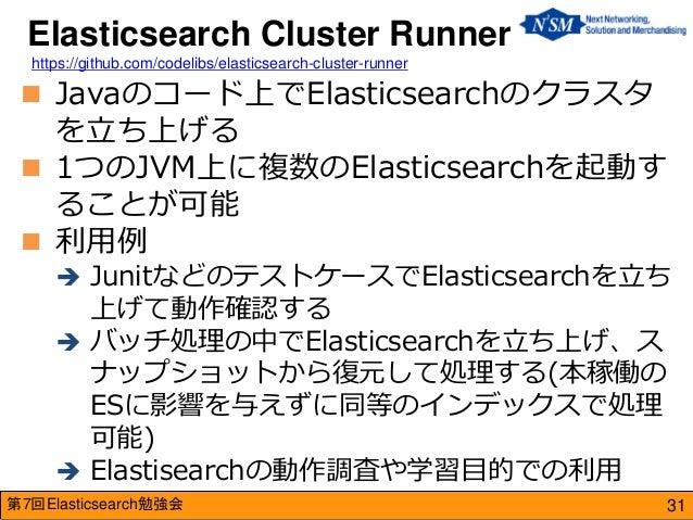 第7回Elasticsearch勉強会  Javaのコード上でElasticsearchのクラスタ を立ち上げる  1つのJVM上に複数のElasticsearchを起動す ることが可能  利用例  JunitなどのテストケースでEla...