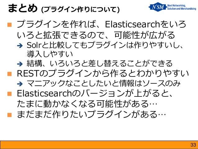 第7回Elasticsearch勉強会  まとめ (プラグイン作りについて)  プラグインを作れば、Elasticsearchをいろ いろと拡張できるので、可能性が広がる  Solrと比較してもプラグインは作りやすいし、 導入しやすい  ...