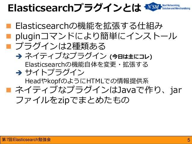 第7回Elasticsearch勉強会  Elasticsearchの機能を拡張する仕組み  pluginコマンドにより簡単にインストール  プラグインは2種類ある  ネイティブなプラグイン (今日は主にコレ) Elasticsearc...