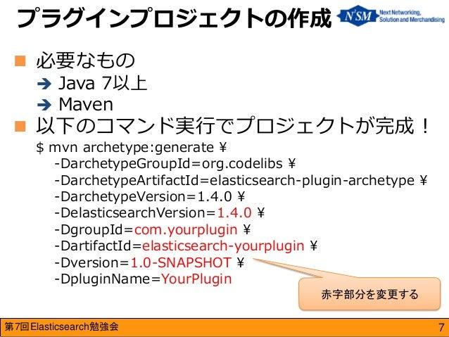 第7回Elasticsearch勉強会  必要なもの  Java 7以上  Maven  以下のコマンド実行でプロジェクトが完成! $ mvn archetype:generate ¥ -DarchetypeGroupId=org.co...