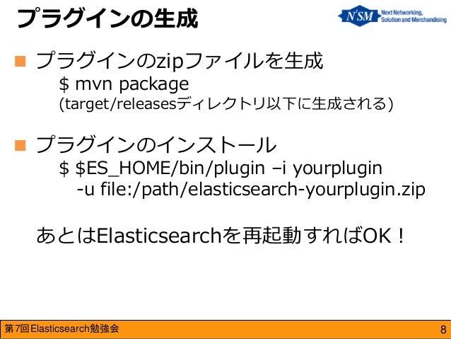 第7回Elasticsearch勉強会  プラグインのzipファイルを生成 $ mvn package (target/releasesディレクトリ以下に生成される)  プラグインのインストール $ $ES_HOME/bin/plugin ...