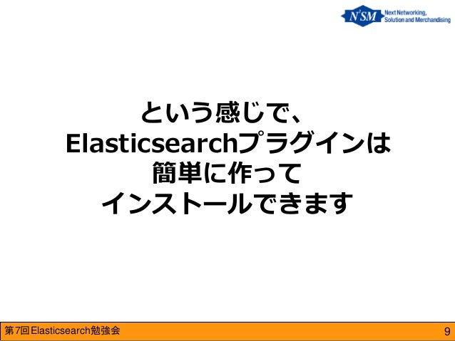 第7回Elasticsearch勉強会  という感じで、 Elasticsearchプラグインは 簡単に作って インストールできます  9