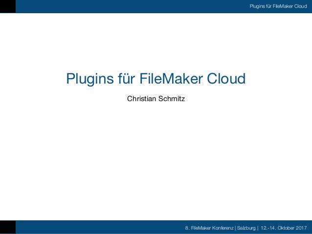 8. FileMaker Konferenz | Salzburg | 12.-14. Oktober 2017 Plugins für FileMaker Cloud Plugins für FileMaker Cloud Christian...
