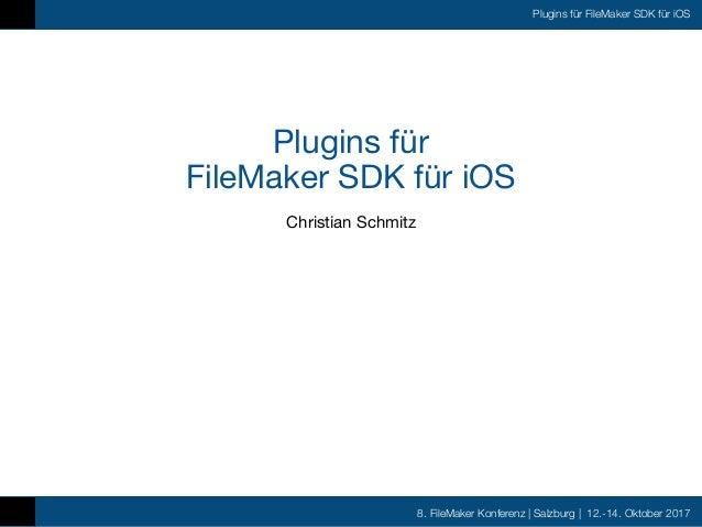 8. FileMaker Konferenz | Salzburg | 12.-14. Oktober 2017 Plugins für FileMaker SDK für iOS Plugins für  FileMaker SDK für...
